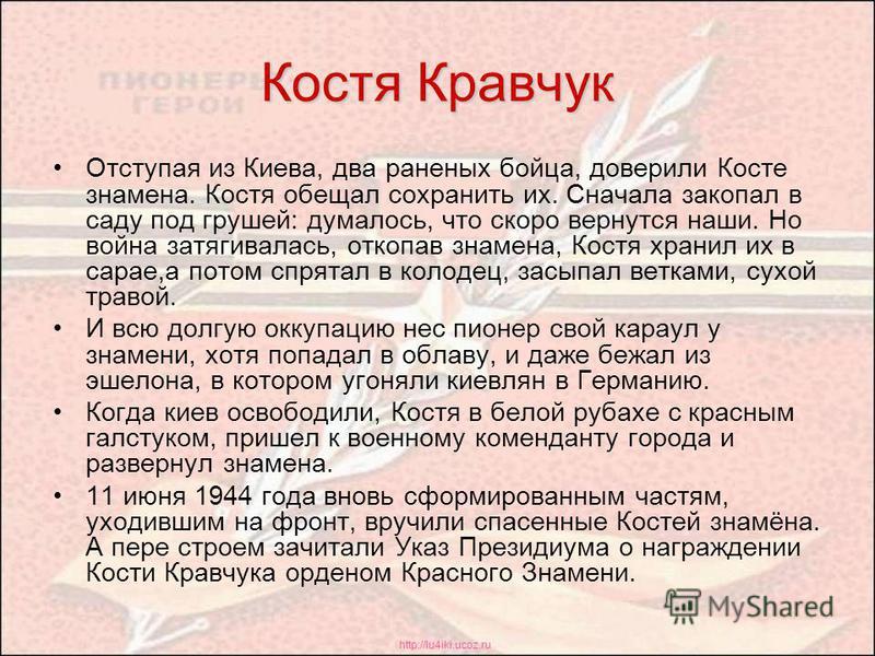 http://lu4iki.ucoz.ru Костя Кравчук Отступая из Киева, два раненых бойца, доверили Косте знамена. Костя обещал сохранить их. Сначала закопал в саду под грушей: думалось, что скоро вернутся наши. Но война затягивалась, откопав знамена, Костя хранил их