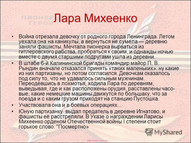 http://lu4iki.ucoz.ru Лара Михеенко Война отрезала девочку от родного города Ленинграда. Летом уехала она на каникулы, а вернуться не сумела деревню заняли фашисты. Мечтала пионерка вырваться из гитлеровского рабства, пробраться к своим, и однажды н