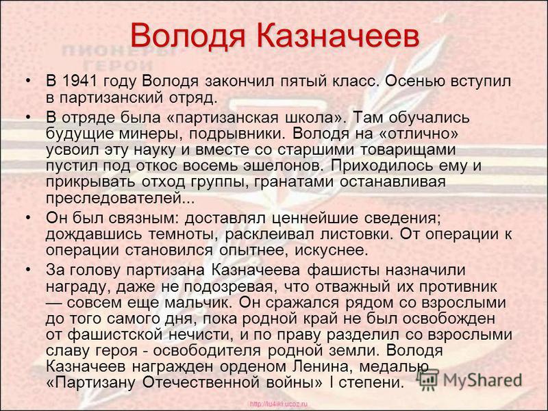 http://lu4iki.ucoz.ru Володя Казначеев В 1941 году Володя закончил пятый класс. Осенью вступил в партизанский отряд. В отряде была «партизанская школа». Там обучались будущие минеры, подрывники. Володя на «отлично» усвоил эту науку и вместе со старши