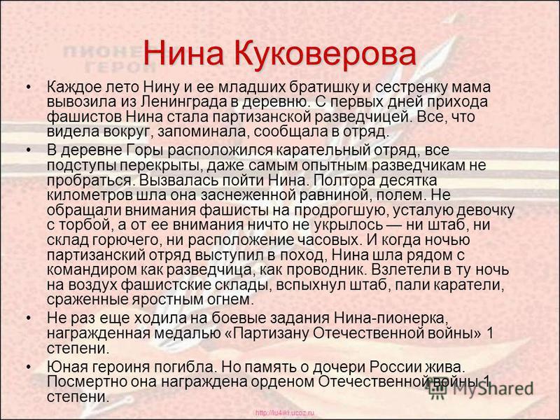 http://lu4iki.ucoz.ru Нина Куковерова Каждое лето Нину и ее младших братишку и сестренку мама вывозила из Ленинграда в деревню. С первых дней прихода фашистов Нина стала партизанской разведчицей. Все, что видела вокруг, запоминала, сообщала в отряд.