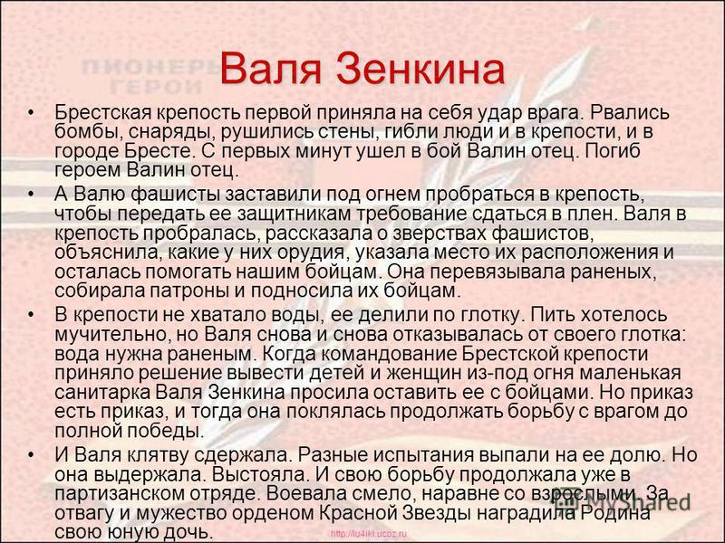 http://lu4iki.ucoz.ru Валя Зенкина Брестская крепость первой приняла на себя удар врага. Рвались бомбы, снаряды, рушились стены, гибли люди и в крепости, и в городе Бресте. С первых минут ушел в бой Валин отец. Погиб героем Валин отец. А Валю фашисты