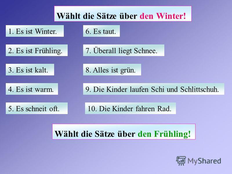 Wählt die Sätze über den Winter! 1. Es ist Winter. 2. Es ist Frühling. 3. Es ist kalt. 4. Es ist warm. 5. Es schneit oft. 6. Es taut. 7. Überall liegt Schnee. 8. Alles ist grün. 9. Die Kinder laufen Schi und Schlittschuh. 10. Die Kinder fahren Rad. W