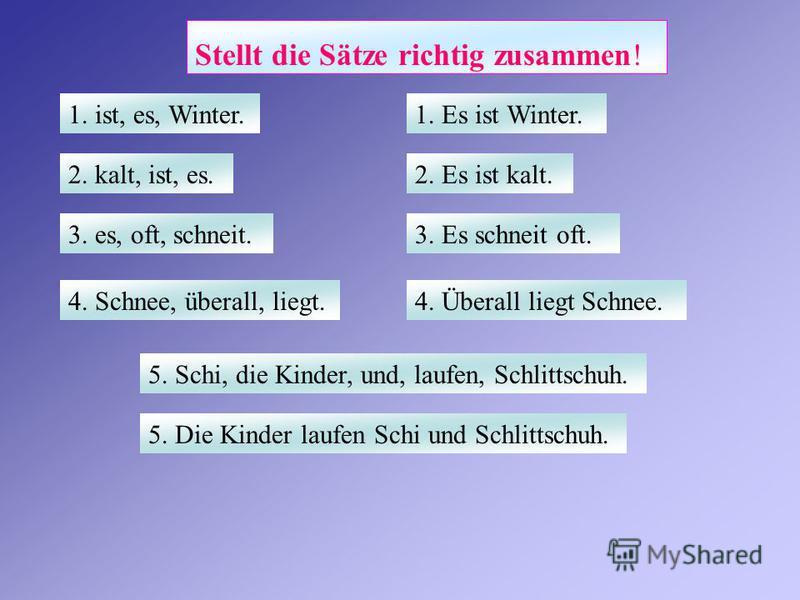 Stellt die Sätze richtig zusammen! 1. Es ist Winter.1. ist, es, Winter. 2. Es ist kalt.2. kalt, ist, es. 3. Es schneit oft.3. es, oft, schneit. 4. Überall liegt Schnee.4. Schnee, überall, liegt. 5. Die Kinder laufen Schi und Schlittschuh. 5. Schi, di