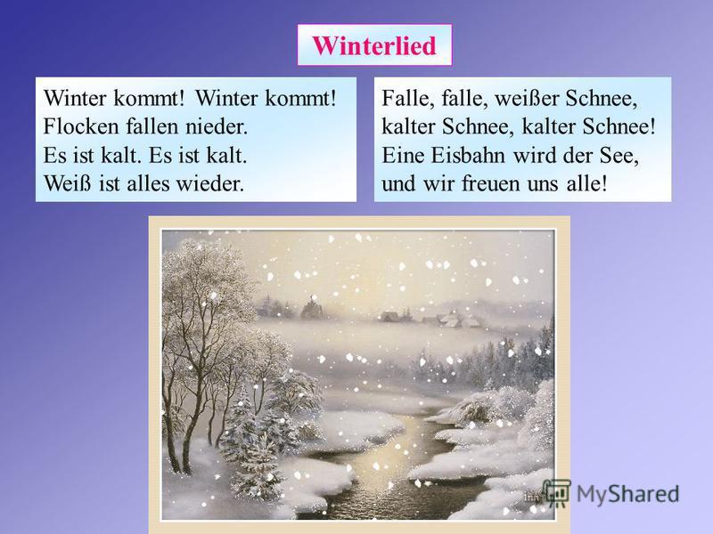 Winterlied Winter kommt! Winter kommt! Flocken fallen nieder. Es ist kalt. Es ist kalt. Weiß ist alles wieder. Falle, falle, weißer Schnee, kalter Schnee, kalter Schnee! Eine Eisbahn wird der See, und wir freuen uns alle!