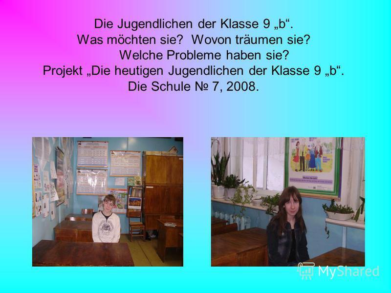 Die Jugendlichen der Klasse 9 b. Was möchten sie? Wovon träumen sie? Welche Probleme haben sie? Projekt Die heutigen Jugendlichen der Klasse 9 b. Die Schule 7, 2008.