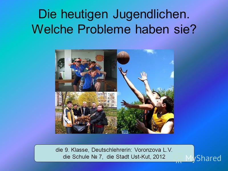 Die heutigen Jugendlichen. Welche Probleme haben sie? die 9. Klasse, Deutschlehrerin: Voronzova L.V. die Schule 7, die Stadt Ust-Kut, 2012
