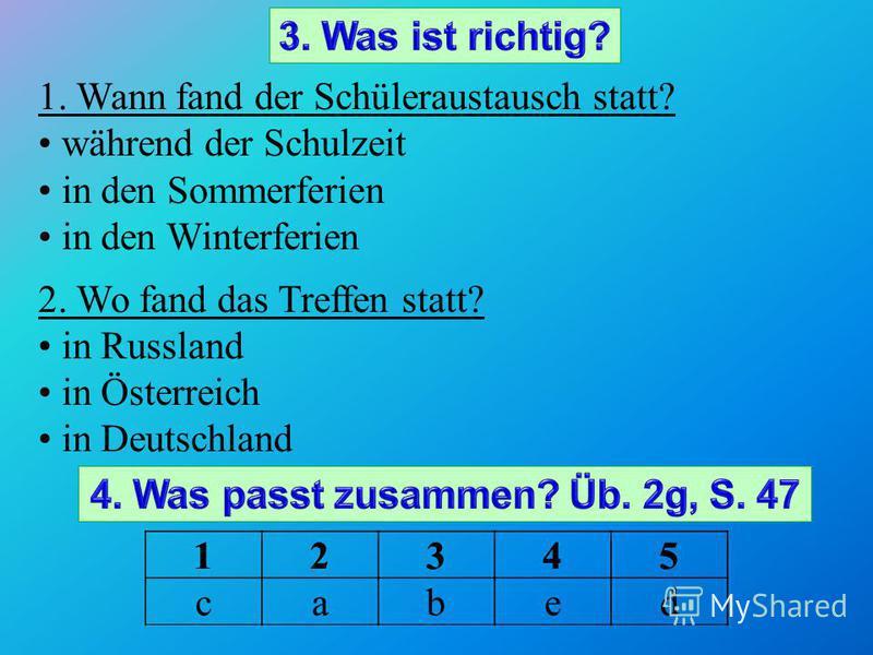 1. Wann fand der Schüleraustausch statt? während der Schulzeit in den Sommerferien in den Winterferien 2. Wo fand das Treffen statt? in Russland in Österreich in Deutschland 1234512345 cabed