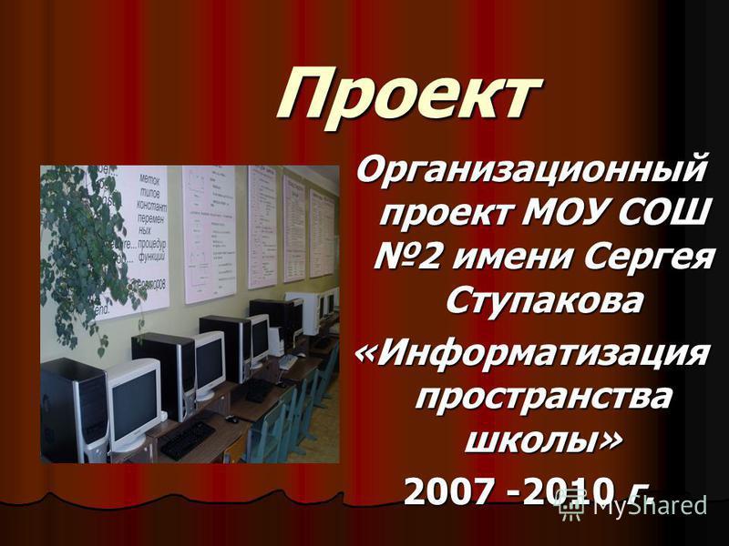 Проект Организационный проект МОУ СОШ 2 имени Сергея Ступакова «Информатизация пространства школы» 2007 -2010 г.