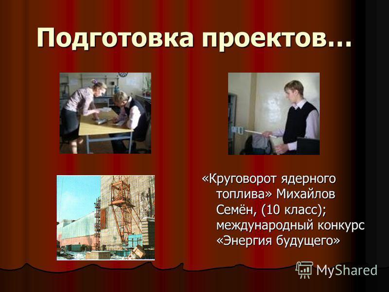 Подготовка проектов… «Круговорот ядерного топлива» Михайлов Семён, (10 класс); международный конкурс «Энергия будущего»