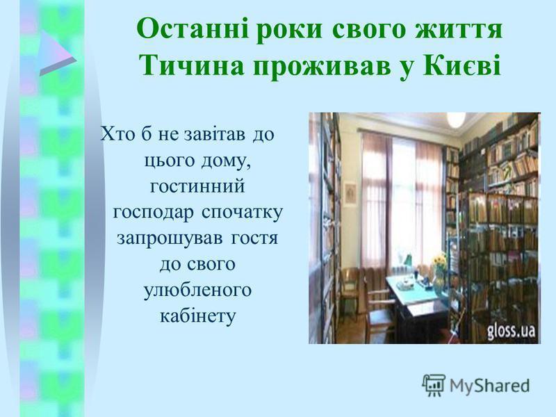 Останні роки свого життя Тичина проживав у Києві Хто б не завітав до цього дому, гостинний господар спочатку запрошував гостя до свого улюбленого кабінету