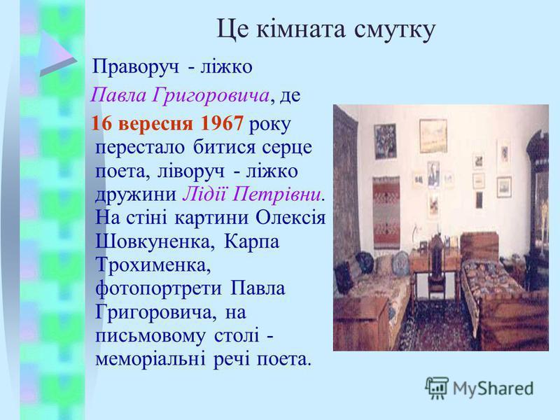 Це кімната смутку Праворуч - ліжко Павла Григоровича, де 16 вересня 1967 року перестало битися серце поета, ліворуч - ліжко дружини Лідії Петрівни. На стіні картини Олексія Шовкуненка, Карпа Трохименка, фотопортрети Павла Григоровича, на письмовому с