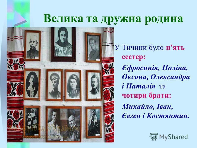Велика та дружна родина У Тичини було пять сестер: Єфросинія, Поліна, Оксана, Олександра і Наталія та чотири брати: Михайло, Іван, Євген і Костянтин.
