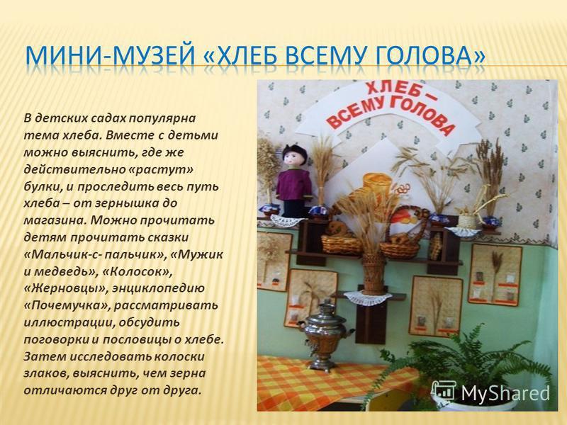 В детских садах популярна тема хлеба. Вместе с детьми можно выяснить, где же действительно «растут» булки, и проследить весь путь хлеба – от зернышка до магазина. Можно прочитать детям прочитать сказки «Мальчик-с- пальчик», «Мужик и медведь», «Колосо