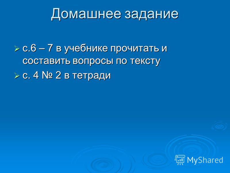 Домашнее задание с.6 – 7 в учебнике прочитать и составить вопросы по тексту с.6 – 7 в учебнике прочитать и составить вопросы по тексту с. 4 2 в тетради с. 4 2 в тетради