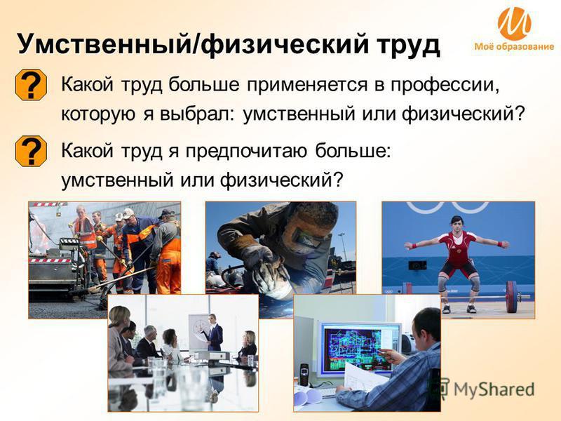 Умственный/физический труд Какой труд больше применяется в профессии, которую я выбрал: умственный или физический? Какой труд я предпочитаю больше: умственный или физический? ? ?