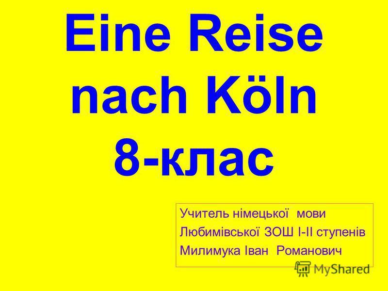 Eine Reise nach Köln 8-клас Учитель німецької мови Любимівської ЗОШ І-ІІ ступенів Милимука Іван Романович