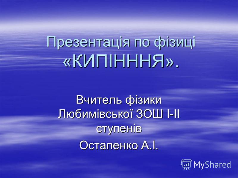 Презентація по фізиці «КИПІНННЯ». Вчитель фізики Любимівської ЗОШ І-ІІ ступенів Остапенко А.І.