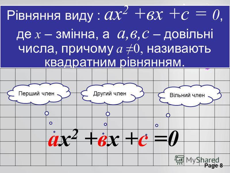 Page 8 Рівняння виду : ах 2 +вх +с = 0, де х – змінна, а а,в,с – довільні числа, причому а 0, називають квадратним рівнянням. ах 2 +вх +с =0 Перший членДругий член Вільний член