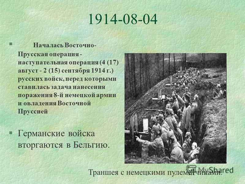 1914-08-04 § Началась Восточно- Прусская операция - наступательная операция (4 (17) август - 2 (15) сентября 1914 г.) русских войск, перед которыми ставилась задача нанесения поражения 8-й немецкой армии и овладения Восточной Пруссией §Германские вой