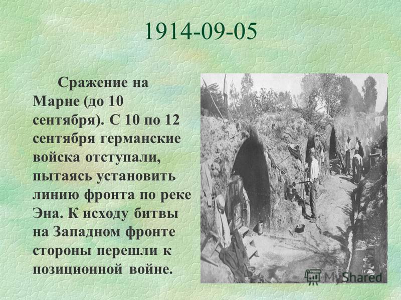 1914-09-05 Сражение на Марне (до 10 сентября). С 10 по 12 сентября германские войска отступали, пытаясь установить линию фронта по реке Эна. К исходу битвы на Западном фронте стороны перешли к позиционной войне.