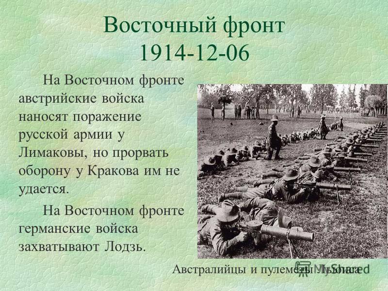 Восточный фронт 1914-12-06 На Восточном фронте австрийские войска наносят поражение русской армии у Лимаковы, но прорвать оборону у Кракова им не удается. На Восточном фронте германские войска захватывают Лодзь. Австралийцы и пулеметы Льюиса
