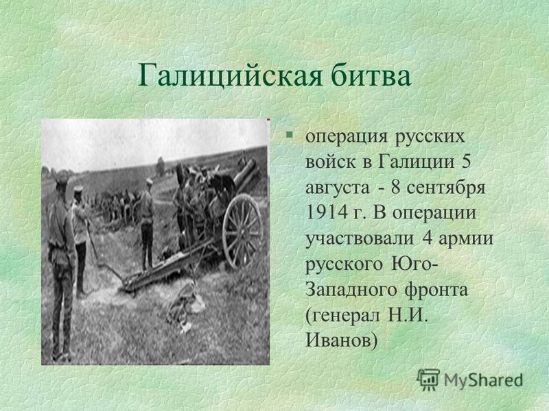 Галицийская битва §операция русских войск в Галиции 5 августа - 8 сентября 1914 г. В операции участвовали 4 армии русского Юго- Западного фронта (генерал Н.И. Иванов)
