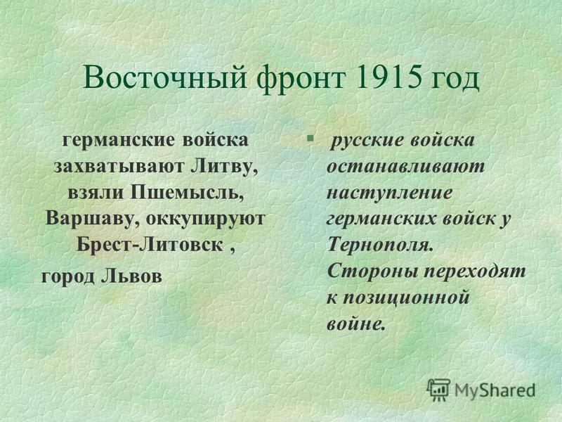 Восточный фронт 1915 год германские войска захватывают Литву, взяли Пшемысль, Варшаву, оккупируют Брест-Литовск, город Львов § русские войска останавливают наступление германских войск у Тернополя. Стороны переходят к позиционной войне.