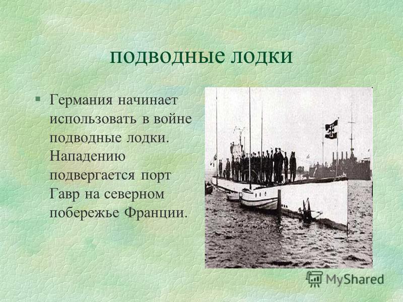 подводные лодки §Германия начинает использовать в войне подводные лодки. Нападению подвергается порт Гавр на северном побережье Франции.