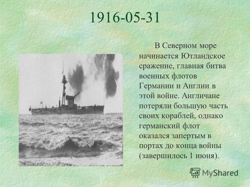 1916-05-31 В Северном море начинается Ютландское сражение, главная битва военных флотов Германии и Англии в этой войне. Англичане потеряли большую часть своих кораблей, однако германский флот оказался запертым в портах до конца войны (завершилось 1 и