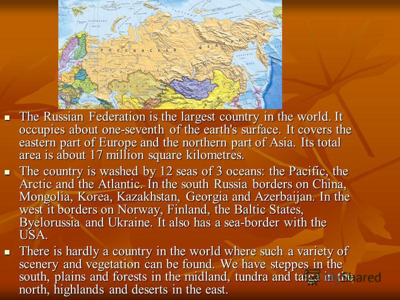 The Russian Federation is the largest country in the world. It occupies about one-seventh of the earth's surface. It covers the eastern part of Europe and the northern part of Asia. Its total area is about 17 million square kilometres. The Russian Fe