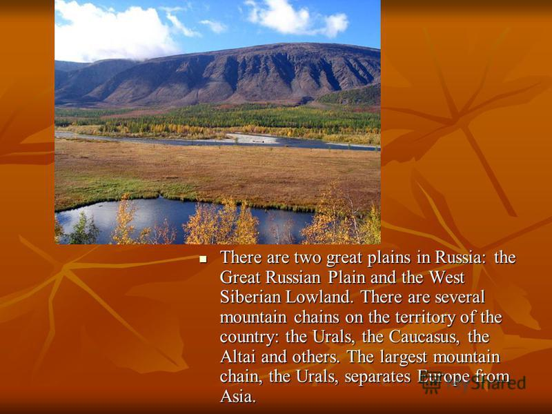There are two great plains in Russia: the Great Russian Plain and the West Siberian Lowland. There are several mountain chains on the territory of the country: the Urals, the Caucasus, the Altai and others. The largest mountain chain, the Urals, sepa