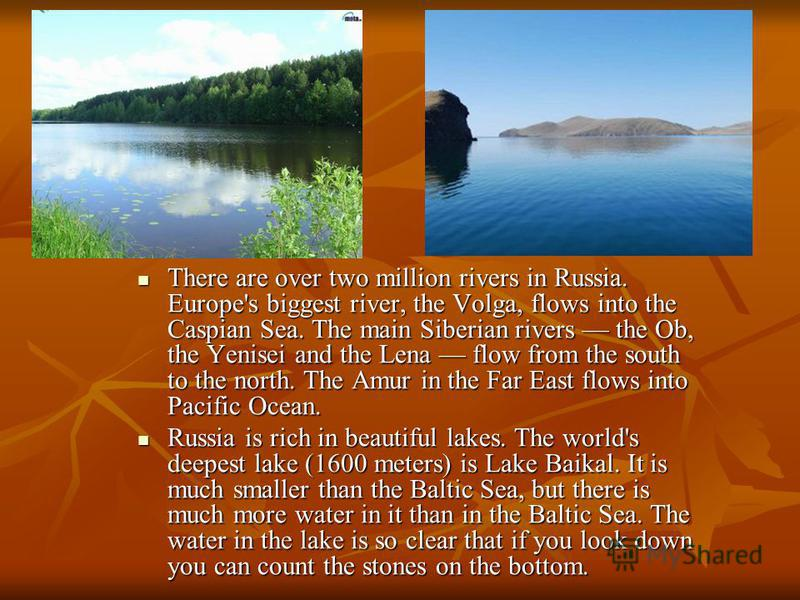 There are over two million rivers in Russia. Europe's biggest river, the Volga, flows into the Caspian Sea. The main Siberian rivers the Ob, the Yenisei and the Lena flow from the south to the north. The Amur in the Far East flows into Pacific Ocean.