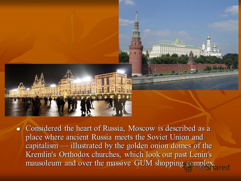 Considered the heart of Russia, Moscow is described as a place where ancient Russia meets the Soviet Union and capitalism illustrated by the golden onion domes of the Kremlin's Orthodox churches, which look out past Lenin's mausoleum and over the mas