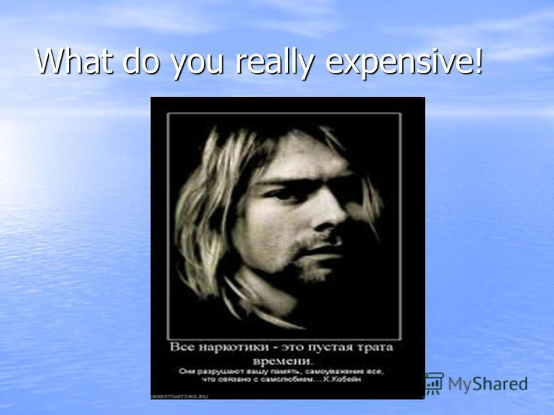 What do you really expensive!