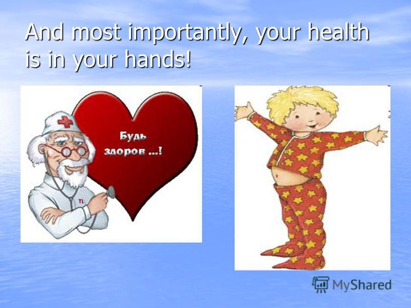 And most importantly, your health is in your hands!