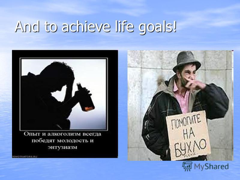And to achieve life goals!