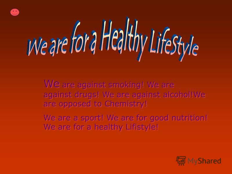 We are against smoking! We are against drugs! We are against alcohol!We are opposed to Chemistry! We are a sport! We are for good nutrition! We are for a healthy Lifistyle! We are against smoking! We are against drugs! We are against alcohol!We are o
