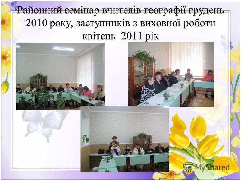Районний семінар вчителів географії грудень 2010 року, заступників з виховної роботи квітень 2011 рік