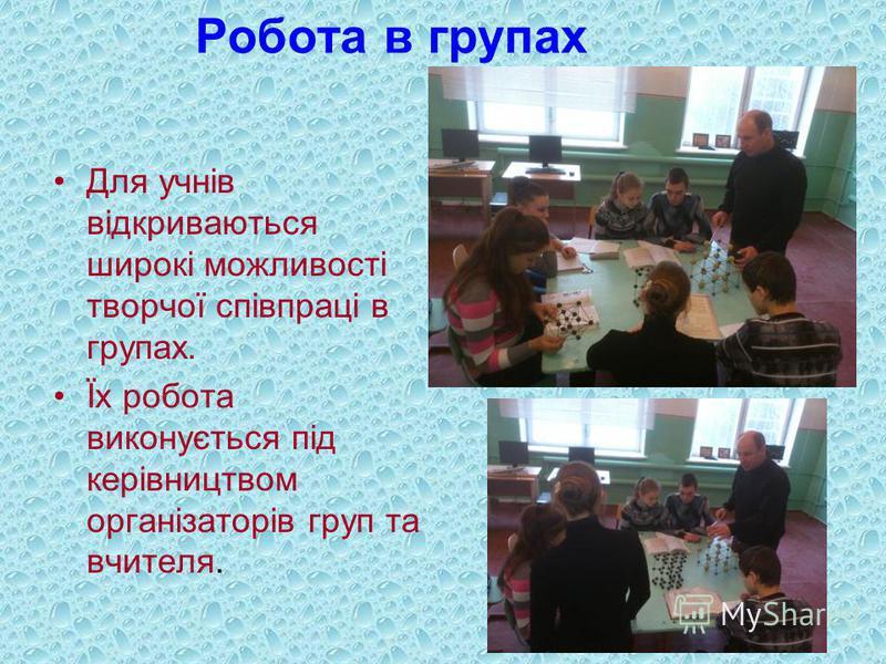 Робота в групах Для учнів відкриваються широкі можливості творчої співпраці в групах. Їх робота виконується під керівництвом організаторів груп та вчителя.