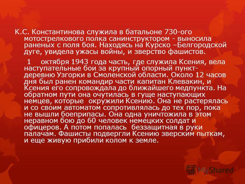 К.С. Константинова служила в батальоне 730-ого мотострелкового полка санинструктором - выносила раненых с поля боя. Находясь на Курско –Белгородской дуге, увидела ужасы войны, и зверство фашистов. 1 октября 1943 года часть, где служила Ксения, вела н