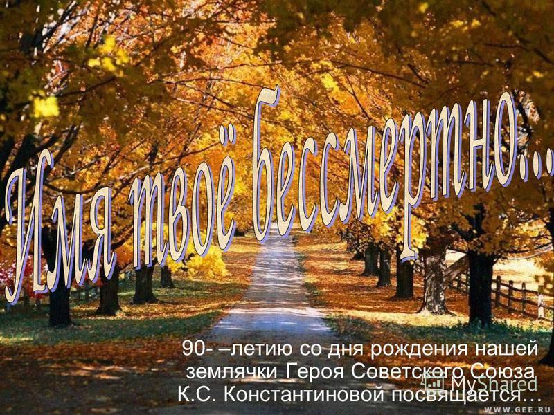 90- –летию со дня рождения нашей землячки Героя Советского Союза К.С. Константиновой посвящается…