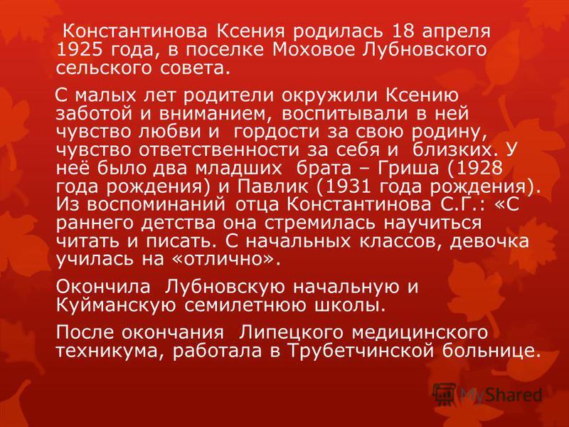 Константинова Ксения родилась 18 апреля 1925 года, в поселке Моховое Лубновского сельского совета. С малых лет родители окружили Ксению заботой и вниманием, воспитывали в ней чувство любви и гордости за свою родину, чувство ответственности за себя и