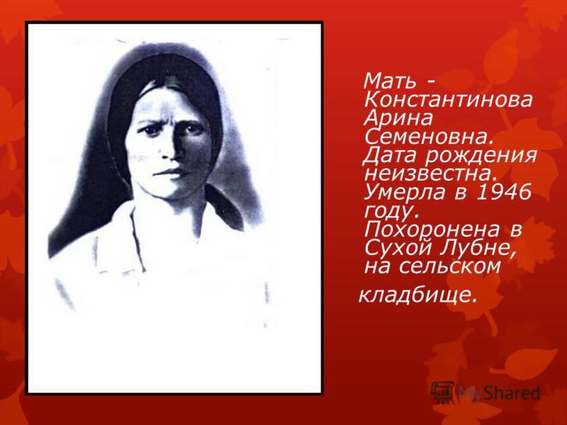 Мать - Константинова Арина Семеновна. Дата рождения неизвестна. Умерла в 1946 году. Похоронена в Сухой Лубне, на сельском кладбище.
