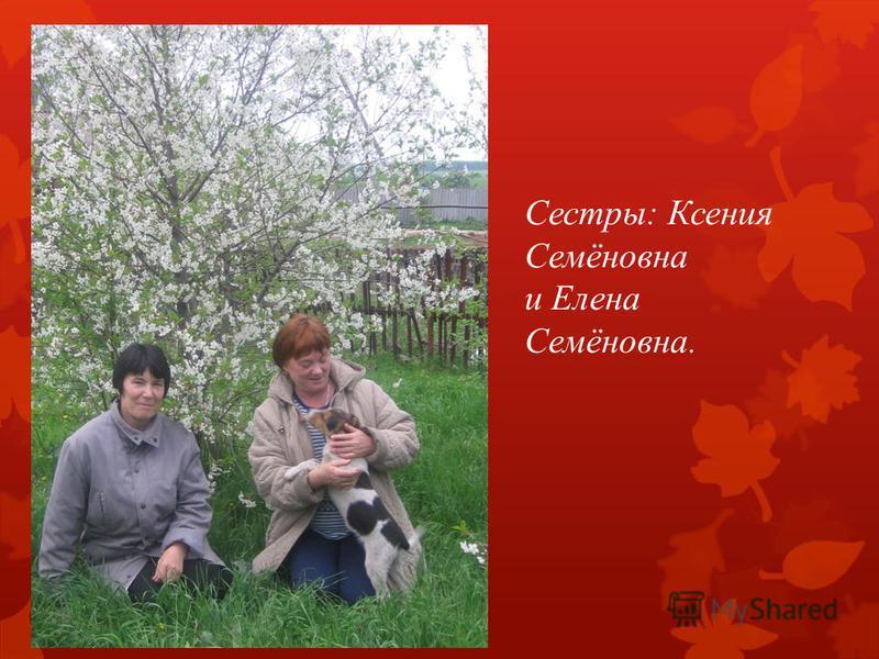 Сестры: Ксения Семёновна и Елена Семёновна.