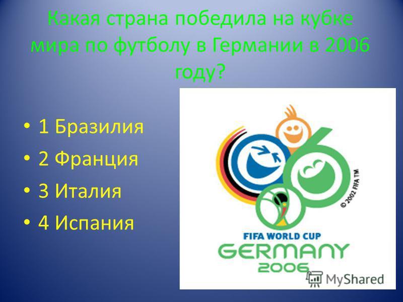 Какая страна победила на кубке мира по футболу в Германии в 2006 году? 1 Бразилия 2 Франция 3 Италия 4 Испания