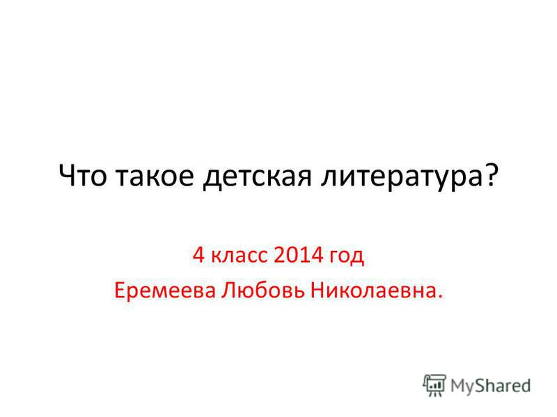 Что такое детская литература? 4 класс 2014 год Еремеева Любовь Николаевна.