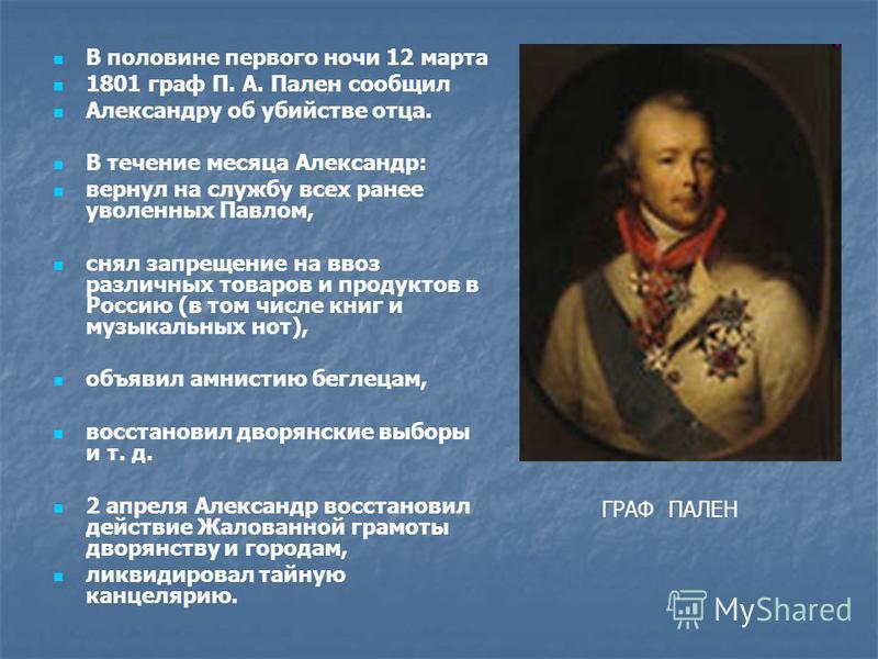В половине первого ночи 12 марта 1801 граф П. А. Пален сообщил Александру об убийстве отца. В течение месяца Александр: вернул на службу всех ранее уволенных Павлом, снял запрещение на ввоз различных товаров и продуктов в Россию (в том числе книг и м