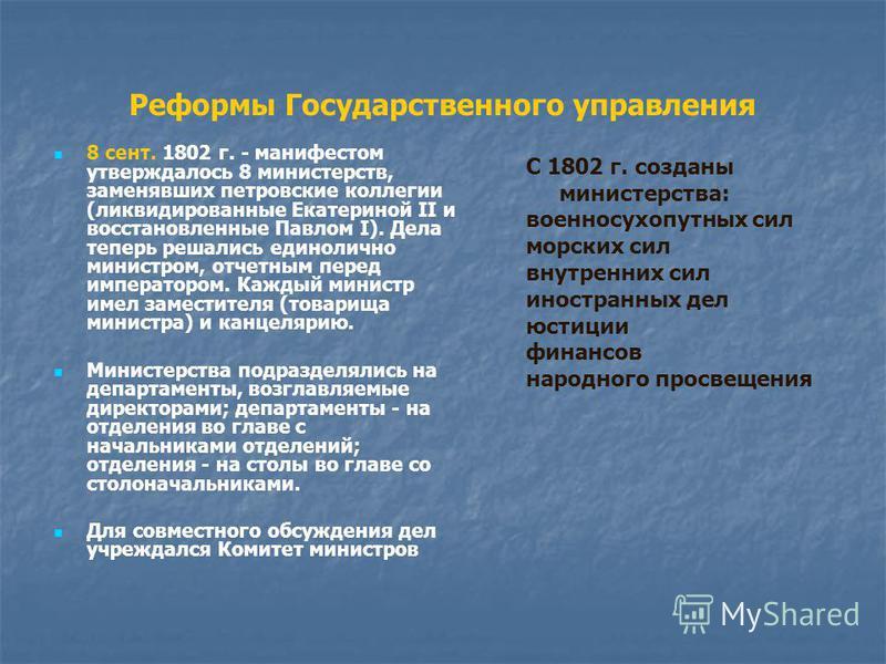 Реформы Государственного управления 8 сент. 1802 г. - манифестом утверждалось 8 министерств, заменявших петровские коллегии (ликвидированные Екатериной II и восстановленные Павлом I). Дела теперь решались единолично министром, отчетным перед императо