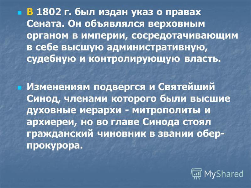 В 1802 г. был издан указ о правах Сената. Он объявлялся верховным органом в империи, сосредотачивающим в себе высшую административную, судебную и контролирующую власть. Изменениям подвергся и Святейший Синод, членами которого были высшие духовные иер