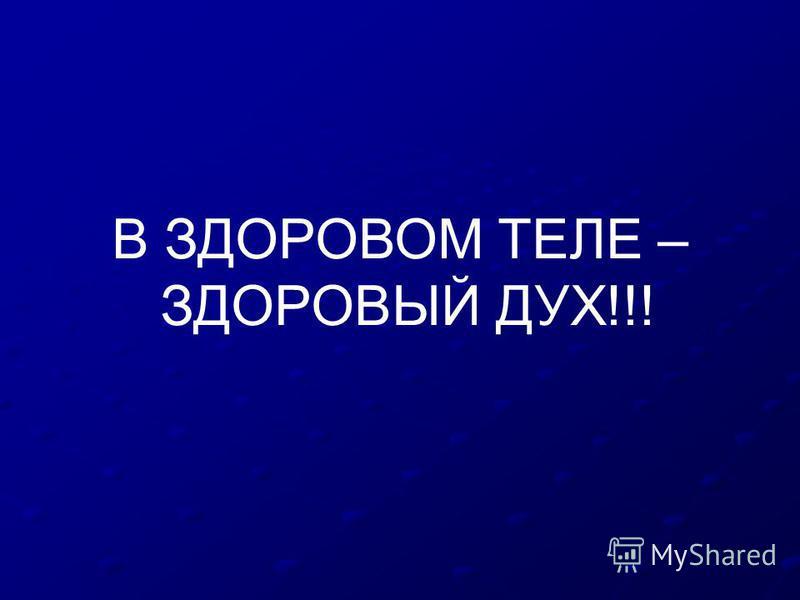 В ЗДОРОВОМ ТЕЛЕ – ЗДОРОВЫЙ ДУХ!!!